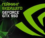 ГЕЙМИНГ БУДУЩЕГО. GeForce® GTX™ 950